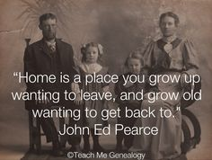 """Home Is A Place You Grow Up Wanting To Leave, And Grow Old Wanting To Get Back To."" ~ Teach Me Genealogy"