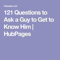 121 Questions to Ask a Guy to Get to Know Him | HubPages