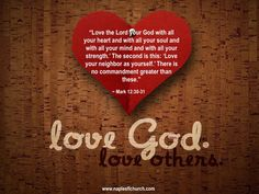 """Love the Lord your God with all your heart and with all your soul and with all your mind and with all your strength.' The second is this: 'Love your neighbor as yourself.' There is no commandment greater than these."" #Mark 12:30-31"