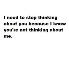 I need to stop thinking about you because I know you're not thinking about me...
