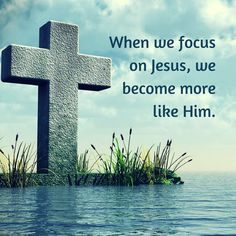 When we focus on Jesus we become more like Him.