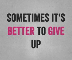 Sometimes it's better to give up!