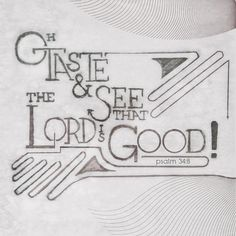 O taste and see that the Lord is good.  - Psalm 34:8