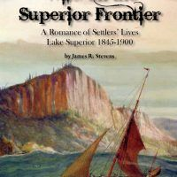 Wild on the Superior Frontier: A Romance of Settlers' Lives. Lake Superior 1845-1900 by James R. Stevens