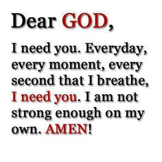 † ♥ ✞ ♥ † Dear GOD , I need you. Everyday, every moment , every second that I breathe and live, I need you. I am not strong enough on my own. Great Quotes, Quotes To Live By, Inspirational Quotes, Amazing Quotes, Motivational Posts, Bible Quotes, Bible Verses, Scriptures, Faith Quotes