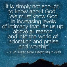A W Tozer: we must know God in increasing levels of intimacy.
