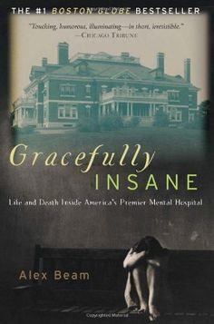 Gracefully Insane: Life and Death Inside America's Premier Mental Hospital by Alex Beam