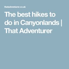 The best hikes to do in Canyonlands   That Adventurer