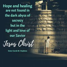 "Sister Carole M. Stephens: ""Hope and healing are not found in the dark abyss of secrecy but in the light and love of our Savior Jesus Christ."" #LDS #LDSconf #quotes"