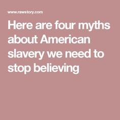 Here are four myths about American slavery we need to stop believing