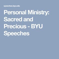 Personal Ministry: Sacred and Precious - BYU Speeches