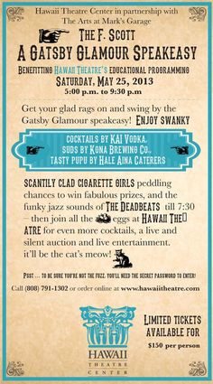 Honolulu, HI The Hawaii Theatre presents The F. Scott Speakeasy. Get your glad rags on and swing by the Gatsby Glamour speakeasy. Enjoy swanky cocktails by KAI Vodka, suds by Kona Brewing Co. and tasty pupu by… Click flyer for more >>
