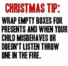 Bahaha Christmas tip: wrap empty boxes for presents and when your child misbehaves or doesn't listen throw one in the fire. Funny christmas meme quote