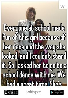 Everyone at school made fun of this girl because of her race and the way she looked, and I couldn't stand it. So I asked her to go to a school dance with me. We had a great time. She's very sweet.