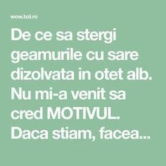 De ce sa stergi geamurile cu sare dizolvata in otet alb. Nu mi-a venit sa cred MOTIVUL. Daca stiam, faceam... Clean House, Good To Know, Cleaning Hacks, Fun Facts, Diy And Crafts, Life Hacks, Household, Projects To Try, House Design