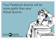 Your Facebook divorce will be more public than your Actual divorce.