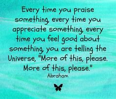 "Every time you praise something, every time you appreciate something, every time you feel good about something, you are telling the Universe, ""More of this, please. More of this, please."" <3"