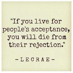 If you live for people's acceptance, you will die from their rejection. ~