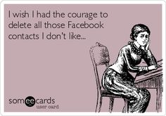 I wish I had the courage to delete all those Facebook contacts I don't like...