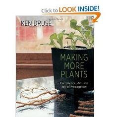 Making More Plants: The Science, Art, and Joy of Propagation by Ken Druse.