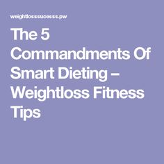 The 5 Commandments Of Smart Dieting – Weightloss Fitness Tips