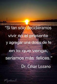 """""""Si tan sólo decidiéramos vivir en el presente y agregar una dosis de fe en lo que venga seríamos más felices."""" Dr. César Lozano #MarleniEscobar"""