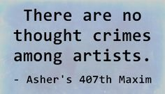 There are no thought crimes among artists. - Asher's 407th Maxim