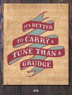 It is better to carry a tune than a grudge.