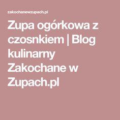 Zupa ogórkowa z czosnkiem | Blog kulinarny Zakochane w Zupach.pl Blog, Blogging