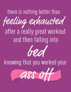There is nothing better than feeling exhausted after a really great workout and then falling into bed knowing that you worked your butt off!