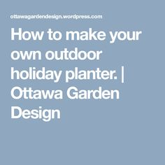 How to make your own outdoor holiday planter. | Ottawa Garden Design