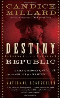 Destiny of the Republic: A Tale of Madness, Medicine and the Murder of a President Candice Millard: