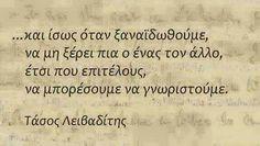 Τάσος Λειβαδίτης - ..και ίσως όταν ξαναϊδωθούμε, να μη ξέρει πια ο ένας τον άλλο, έτσι που επιτέλους, να μπορέσουμε να γνωριστούμε Smart Quotes, Love Others, Meaning Of Life, Greek Quotes, Meant To Be, Literature, Poetry, Spirituality, Greeks