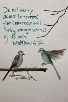 Do not worry about tomorrow for tomorrow will bring enough worries of its own. Mathew 6:34 Why then worry?