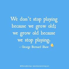 """""""We don't stop playing because we grow old; we grow old because we stop playing."""" - George Bernard Shaw"""