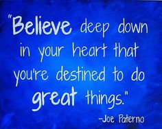 Believe deep down in your heard that you're destined to do great things.