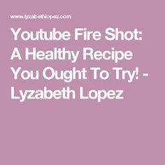 Youtube Fire Shot: A Healthy Recipe You Ought To Try! - Lyzabeth Lopez