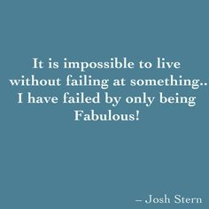 It is impossible to live  without failing at something.. I have failed by only being Fabulous!