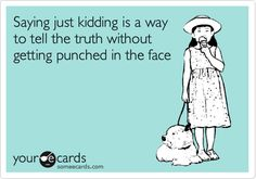 Saying just kidding is a way to tell the truth without getting punched in the face.