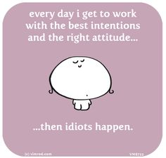 every day i get to work with the best intentions and the right attitude, then idiots happen...yes EVERYTIME!