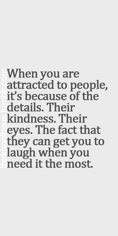When you are attracted to people, it's because of the details. Their kindness. Their eyes. The fact that they can get you to laugh when you need it the most. #quote