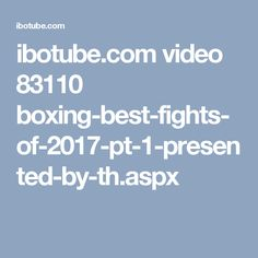 ibotube.com video 83110 boxing-best-fights-of-2017-pt-1-presented-by-th.aspx