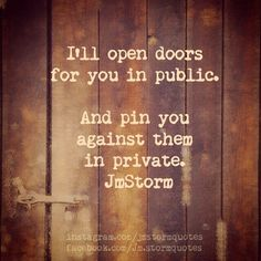 I'll open doors for you in public.  And pin you against them in private.