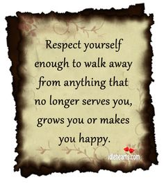 Respect Yourself Enough To Walk Away From Anything…