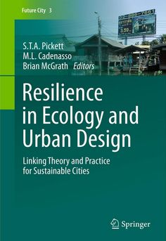 Resilience in Ecology and Urban Design Linking Theory and Practice for Sustainable Cities edited by S.T.A. Pickett and M.L. Cadenasso,     Brian McGrath