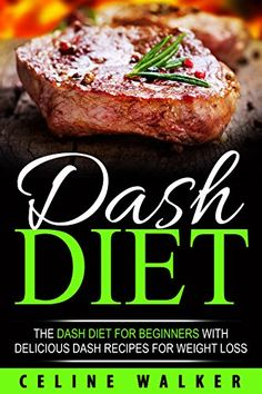 DASH Diet: The DASH Diet For Beginners With Delicious DASH Recipes for Weight Loss by [Walker, Celine]