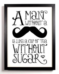 I love this but I'd replace mustache with beard.  And, I don't drink sugar in my tea or coffee but that's ok.  I love a rough and rugged man!!!