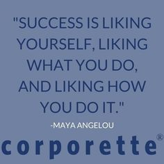 """""""Success is liking yourself, liking what you do and liking how you do it."""" - Maya Angelou"""