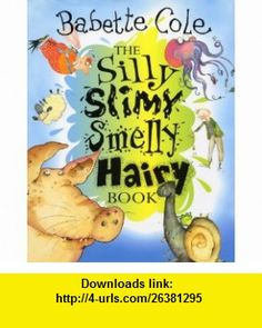 Silly Slimy Smelly Hairy Book, The (9780224047678) Babette Cole , ISBN-10: 0224047671  , ISBN-13: 978-0224047678 ,  , tutorials , pdf , ebook , torrent , downloads , rapidshare , filesonic , hotfile , megaupload , fileserve