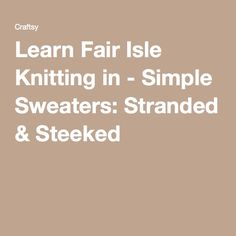 Learn Fair Isle Knitting in - Simple Sweaters: Stranded & Steeked